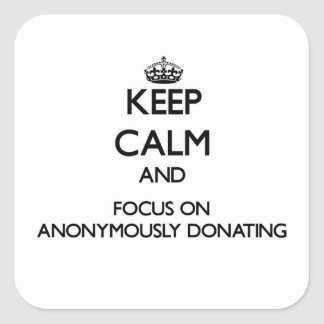 Keep Calm And Focus On Anonymously Donating Square Sticker
