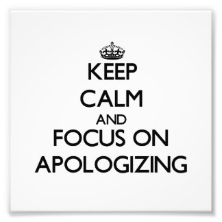 Keep Calm And Focus On Apologizing Art Photo