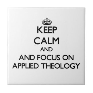 Keep calm and focus on Applied Theology Ceramic Tiles