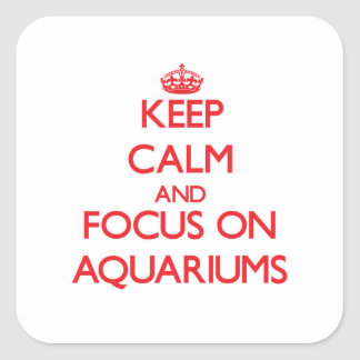Keep Calm and focus on Aquariums Square Stickers