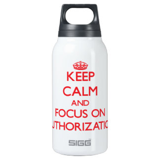 Keep calm and focus on AUTHORIZATION 10 Oz Insulated SIGG Thermos Water Bottle