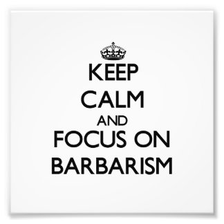Keep Calm and focus on Barbarism Photo Art