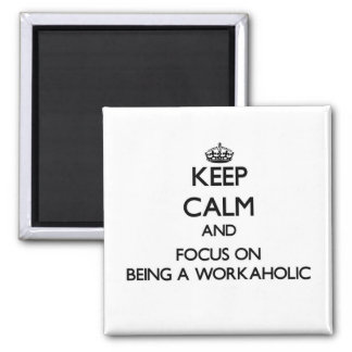 Keep Calm and focus on Being A Workaholic Fridge Magnet