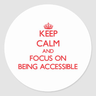 Keep calm and focus on BEING ACCESSIBLE Classic Round Sticker