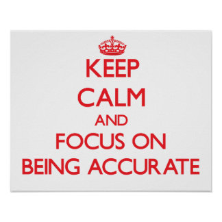 Keep Calm and focus on Being Accurate Poster