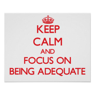 Keep calm and focus on BEING ADEQUATE Print