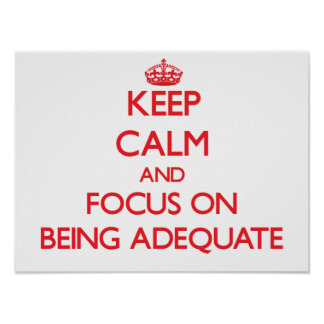Keep calm and focus on BEING ADEQUATE Poster