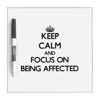 Keep Calm and focus on Being Affected Dry-Erase Board