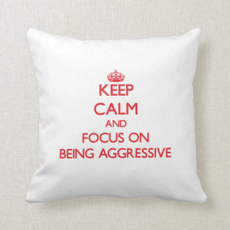 Keep Calm and focus on Being Aggressive Pillows