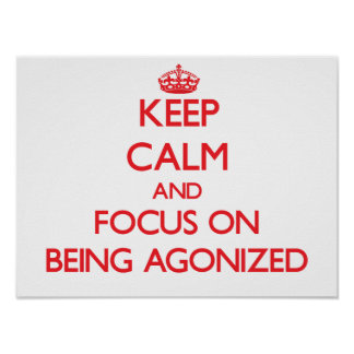 Keep calm and focus on BEING AGONIZED Print