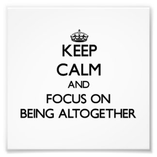Keep Calm And Focus On Being Altogether Photo Art