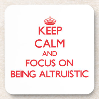 Keep Calm and focus on Being Altruistic Coaster