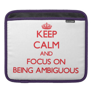 Keep calm and focus on BEING AMBIGUOUS iPad Sleeves