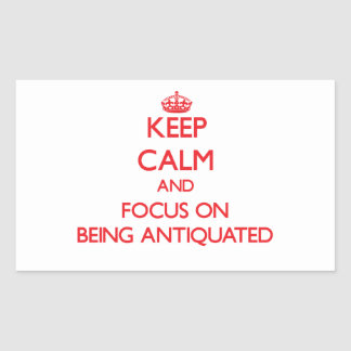 Keep Calm and focus on Being Antiquated Rectangular Sticker