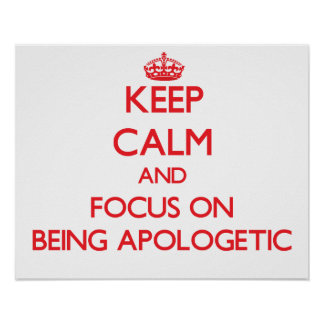 Keep calm and focus on BEING APOLOGETIC Print