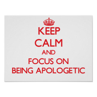 Keep calm and focus on BEING APOLOGETIC Posters