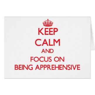 Keep calm and focus on BEING APPREHENSIVE Greeting Cards
