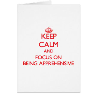 Keep calm and focus on BEING APPREHENSIVE Card