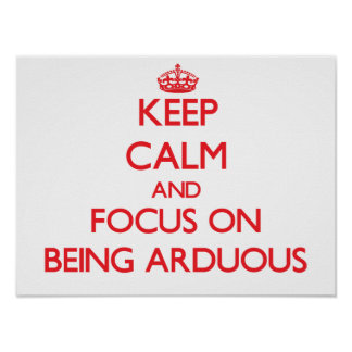 Keep calm and focus on BEING ARDUOUS Poster