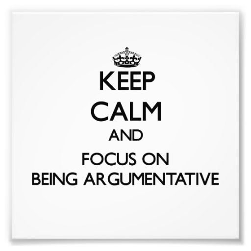 Keep Calm and focus on Being Argumentative Photographic Print