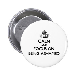 Keep Calm and focus on Being Ashamed Pinback Buttons