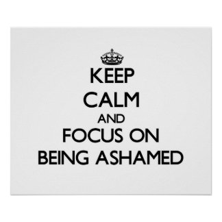 Keep Calm and focus on Being Ashamed Print