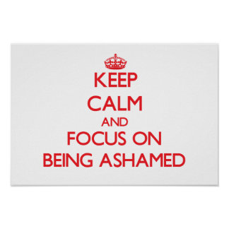 Keep Calm and focus on Being Ashamed Posters