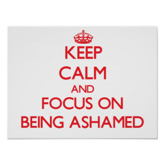 Keep calm and focus on BEING ASHAMED Poster
