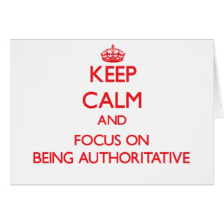 Keep Calm and focus on Being Authoritative Greeting Card