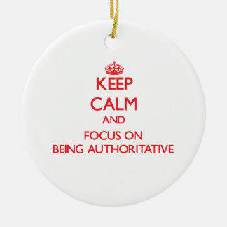 Keep Calm and focus on Being Authoritative Ornaments