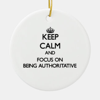 Keep Calm and focus on Being Authoritative Christmas Ornaments