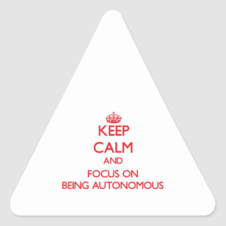 Keep calm and focus on BEING AUTONOMOUS Triangle Sticker