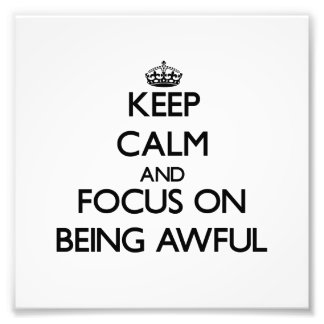 Keep Calm And Focus On Being Awful Photo Art