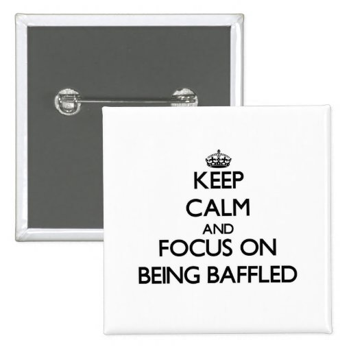 Keep Calm and focus on Being Baffled Pins
