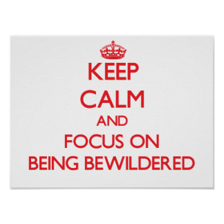 Keep Calm and focus on Being Bewildered Print