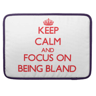 Keep Calm and focus on Being Bland MacBook Pro Sleeves