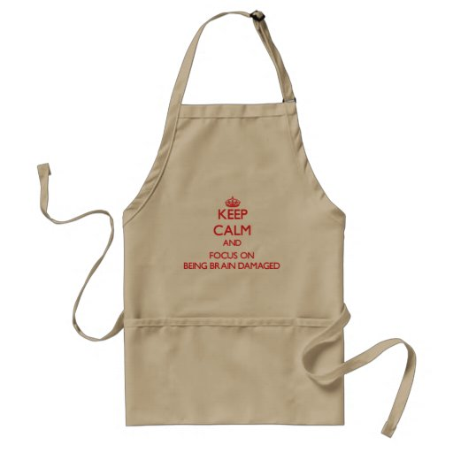 Keep Calm and focus on Being Brain Damaged Aprons