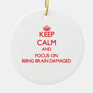Keep Calm and focus on Being Brain Damaged Ornaments