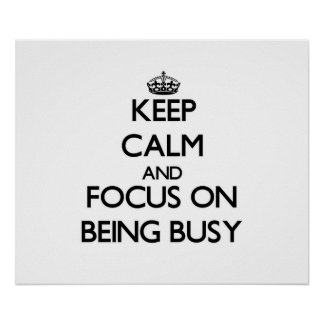 Keep Calm and focus on Being Busy Poster