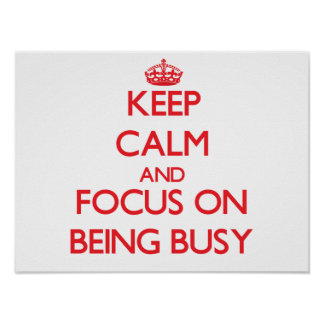 Keep Calm and focus on Being Busy Posters