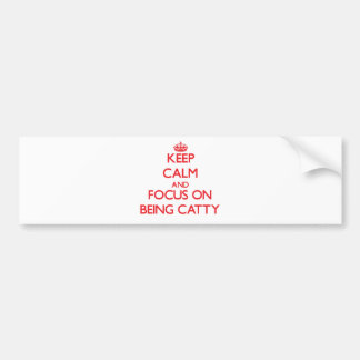 Keep Calm and focus on Being Catty Car Bumper Sticker