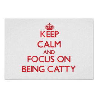 Keep Calm and focus on Being Catty Poster