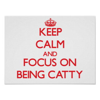 Keep Calm and focus on Being Catty Print