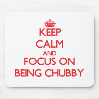 Keep Calm and focus on Being Chubby Mouse Pads