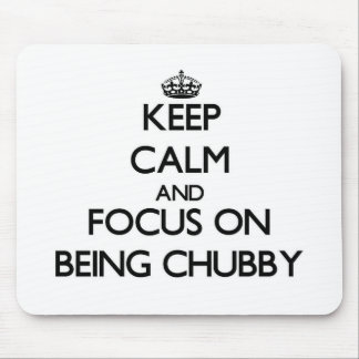 Keep Calm and focus on Being Chubby Mousepads