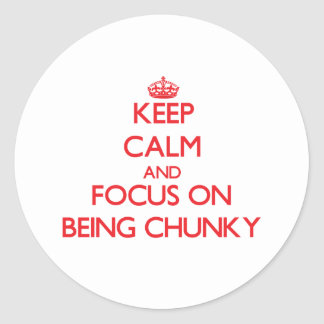 Keep Calm and focus on Being Chunky Classic Round Sticker