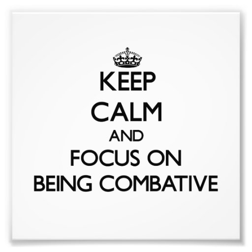 Keep Calm and focus on Being Combative Photo