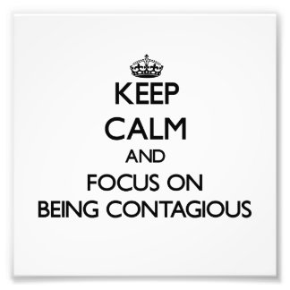 Keep Calm and focus on Being Contagious Art Photo