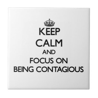 Keep Calm and focus on Being Contagious Tile