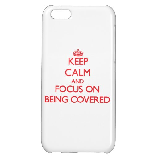 Keep Calm and focus on Being Covered iPhone 5C Covers